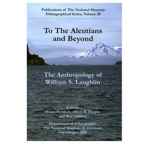 To the Aleuthians and Beyond - The Anthropology of William S. Laughlin