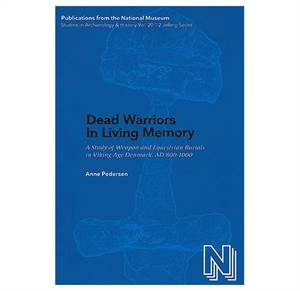 PNM vol. 20.1: Dead Warriors in Living Memory - A Study of Weapon and Equestrian Burials in Viking-Age Denmark, AD