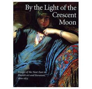 By the Light of the Crescent Moon - Images of the Near East in Danish art and literature, 1800 - 1875